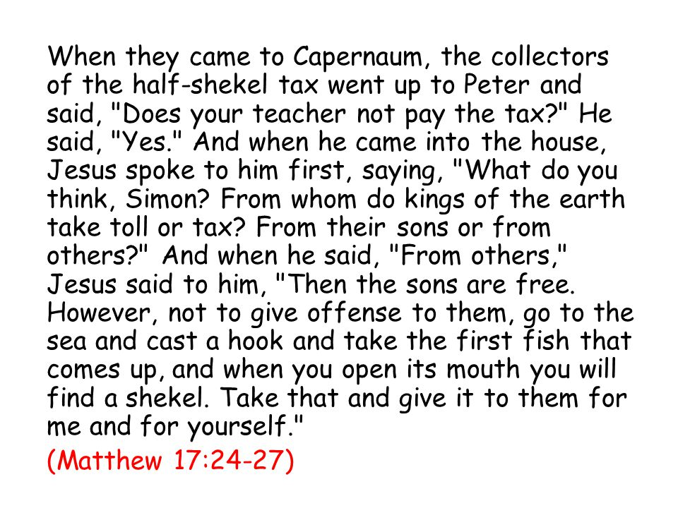 When they came to Capernaum, the collectors of the half-shekel tax went up to Peter and said, Does your teacher not pay the tax He said, Yes. And when he came into the house, Jesus spoke to him first, saying, What do you think, Simon.