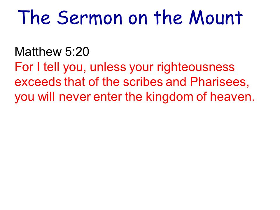 The Sermon on the Mount Matthew 5:20 For I tell you, unless your righteousness exceeds that of the scribes and Pharisees, you will never enter the kingdom of heaven.
