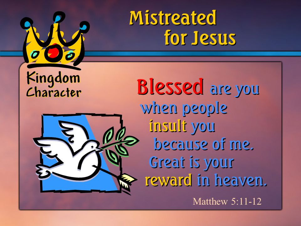 Kingdom Character Matthew 5:11-12 Blessed are you when people insult you because of me.