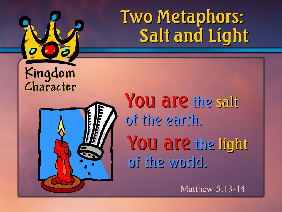 Kingdom Character Salt and Light Two Metaphors: Matthew 5:13-14 You are the salt of the earth.