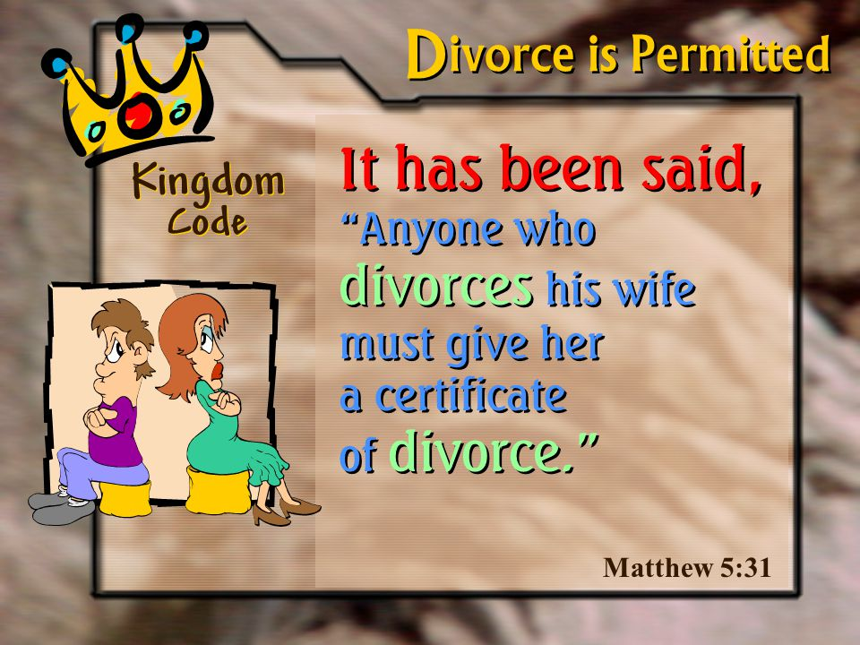 It has been said, Anyone who divorces his wife must give her a certificate of divorce. Kingdom Code Matthew 5:31 ivorce is Permitted D D