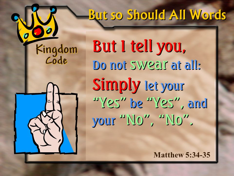 But I tell you, Do not swear at all: Kingdom Code Matthew 5:34-35 But so Should All Words Simply let your Yes be Yes , and your No , No .