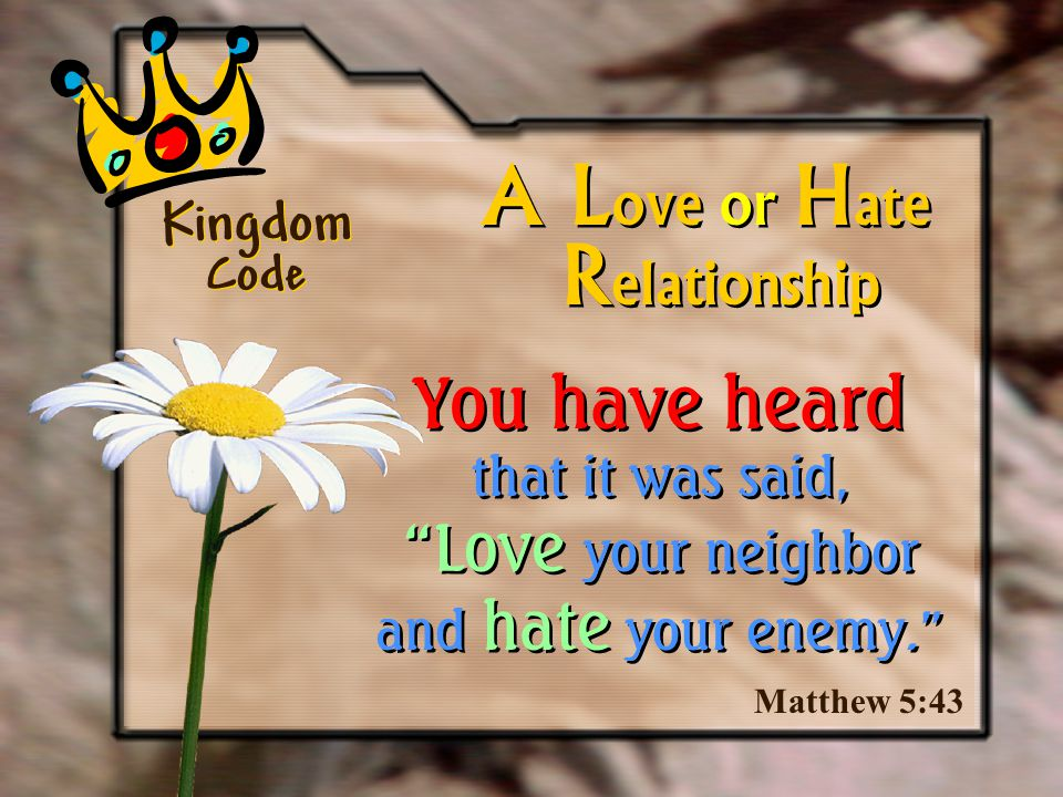 Matthew 5:43 A L ove or H ate You have heard that it was said, Love your neighbor and hate your enemy. R elationship Kingdom Code