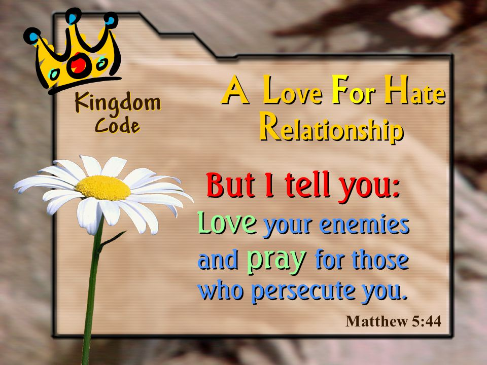 Matthew 5:44 A L ove F or H ate But I tell you: Love your enemies and pray for those who persecute you. R elationship Kingdom Code