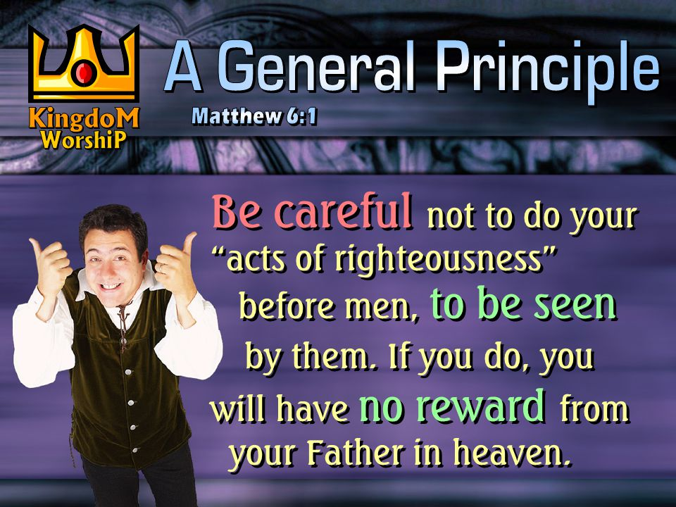 Be careful not to do your acts of righteousness before men, to be seen by them.