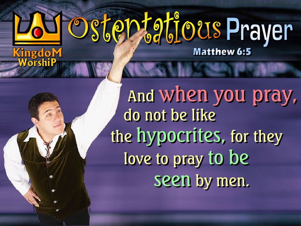 And when you pray, do not be like the hypocrites, for they love to pray to be seen by men.