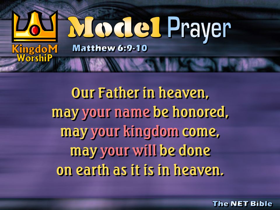 Our Father in heaven, may your name be honored, may your kingdom come, may your will be done on earth as it is in heaven.