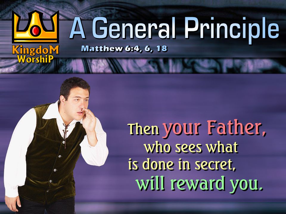 Then your Father, who sees what is done in secret, will reward you.