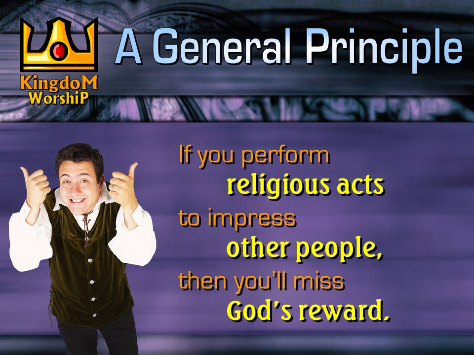 If you perform religious acts to impress other people, then you'll miss God's reward. If you perform religious acts to impress other people, then you'