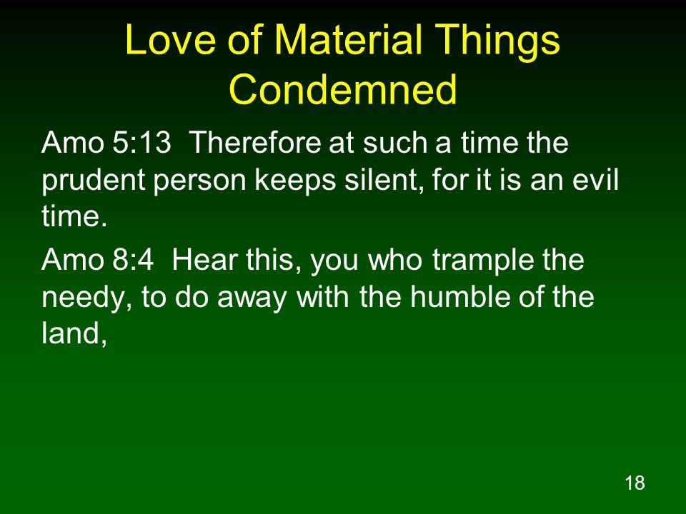 18 Love of Material Things Condemned Amo 5:13 Therefore at such a time the prudent person keeps silent, for it is an evil time.