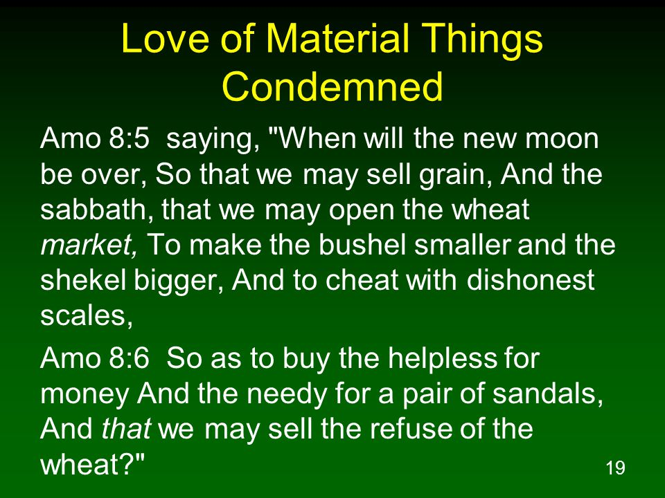 19 Love of Material Things Condemned Amo 8:5 saying, When will the new moon be over, So that we may sell grain, And the sabbath, that we may open the wheat market, To make the bushel smaller and the shekel bigger, And to cheat with dishonest scales, Amo 8:6 So as to buy the helpless for money And the needy for a pair of sandals, And that we may sell the refuse of the wheat