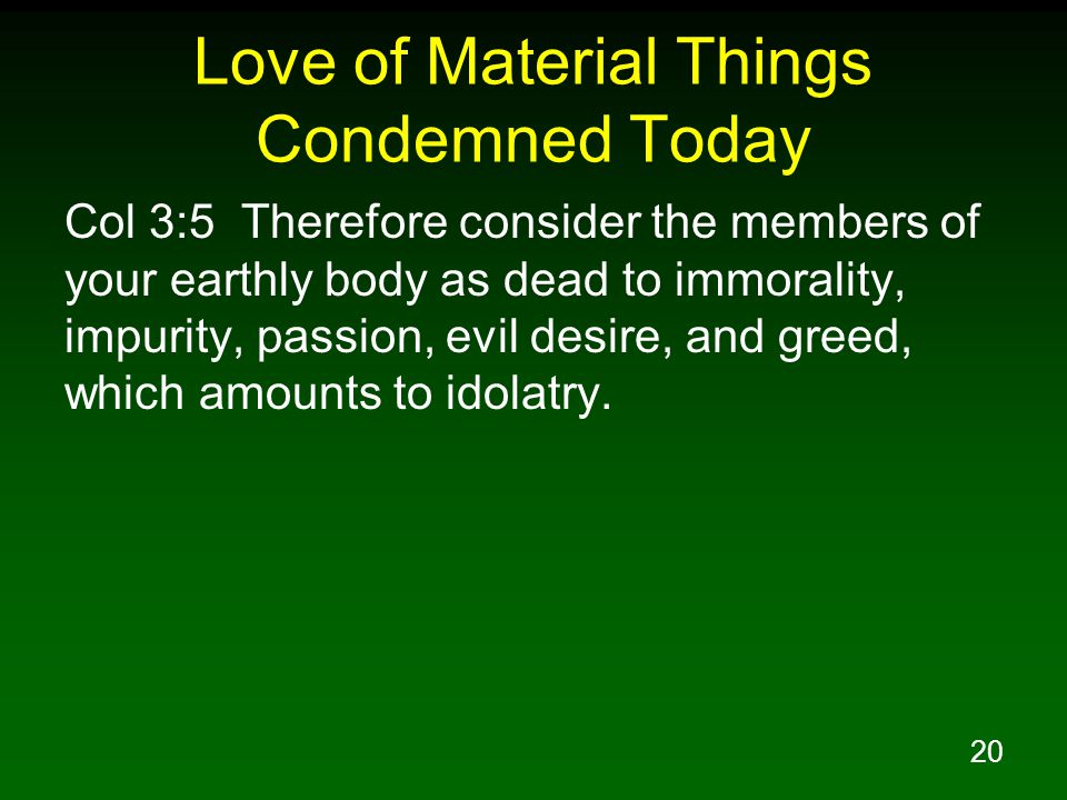 20 Love of Material Things Condemned Today Col 3:5 Therefore consider the members of your earthly body as dead to immorality, impurity, passion, evil desire, and greed, which amounts to idolatry.
