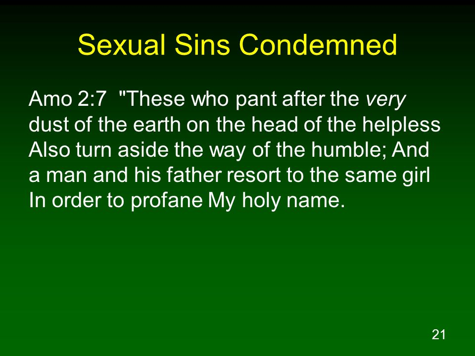 21 Sexual Sins Condemned Amo 2:7 These who pant after the very dust of the earth on the head of the helpless Also turn aside the way of the humble; And a man and his father resort to the same girl In order to profane My holy name.