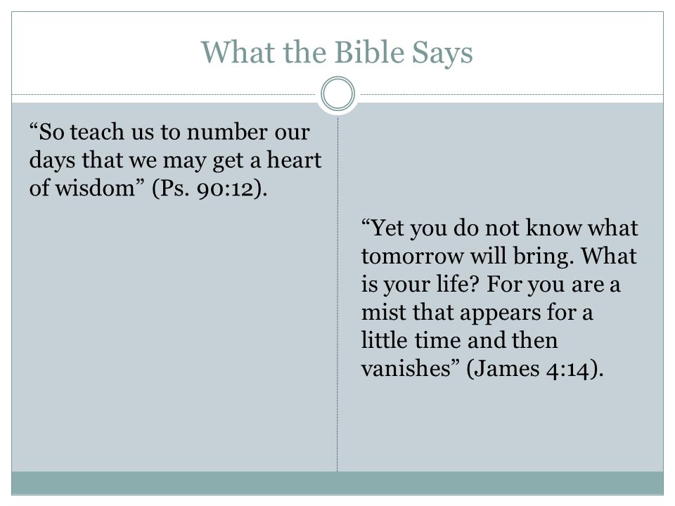 What the Bible Says So teach us to number our days that we may get a heart of wisdom (Ps.