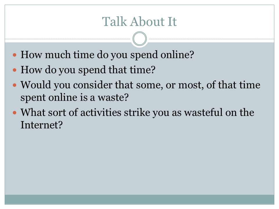 Talk About It How much time do you spend online. How do you spend that time.