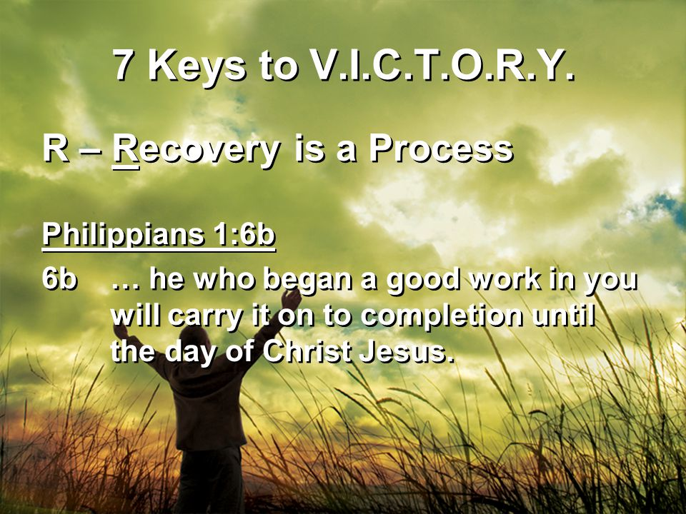 7 Keys to V.I.C.T.O.R.Y. R – Recovery is a Process Philippians 1:6b 6b… he who began a good work in you will carry it on to completion until the day o