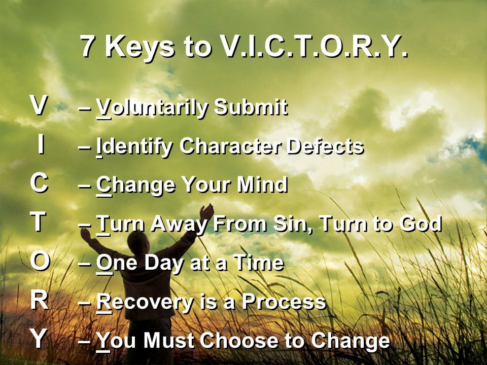 7 Keys to V.I.C.T.O.R.Y. V – Voluntarily Submit I – Identify Character Defects C – Change Your Mind T – Turn Away From Sin, Turn to God O – One Day at