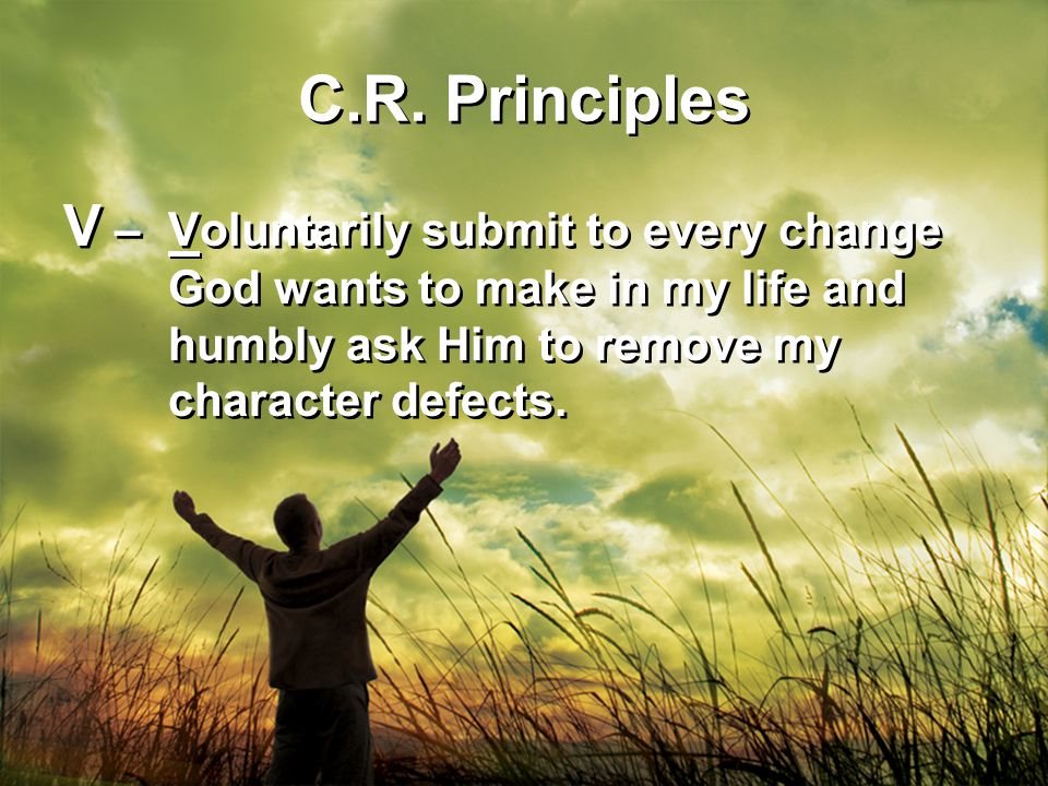 C.R. Principles V – Voluntarily submit to every change God wants to make in my life and humbly ask Him to remove my character defects.