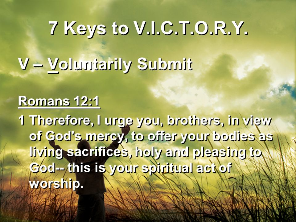 7 Keys to V.I.C.T.O.R.Y. V – Voluntarily Submit Romans 12:1 1Therefore, I urge you, brothers, in view of God's mercy, to offer your bodies as living s