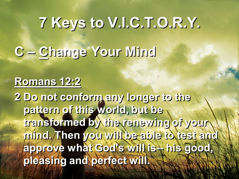 7 Keys to V.I.C.T.O.R.Y. C – Change Your Mind Romans 12:2 2Do not conform any longer to the pattern of this world, but be transformed by the renewing