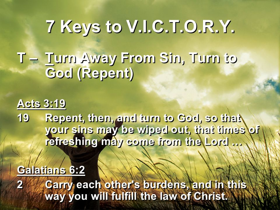 7 Keys to V.I.C.T.O.R.Y. T – Turn Away From Sin, Turn to God (Repent) Acts 3:19 19Repent, then, and turn to God, so that your sins may be wiped out, t