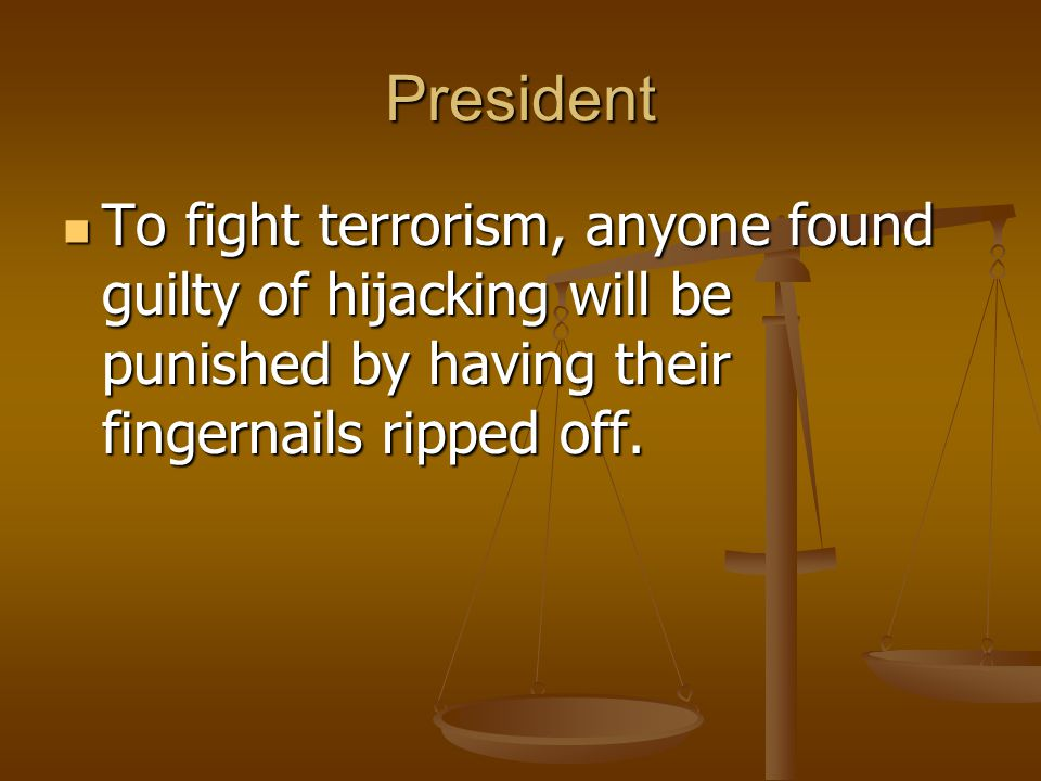 President To fight terrorism, anyone found guilty of hijacking will be punished by having their fingernails ripped off. To fight terrorism, anyone fou