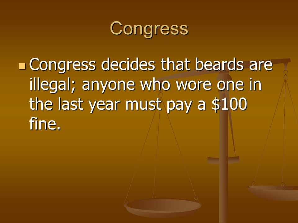 Congress Congress decides that beards are illegal; anyone who wore one in the last year must pay a $100 fine. Congress decides that beards are illegal
