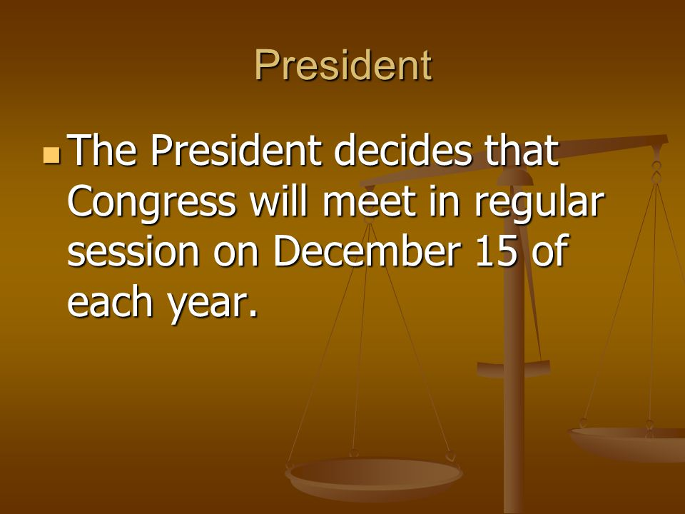 President The President decides that Congress will meet in regular session on December 15 of each year. The President decides that Congress will meet