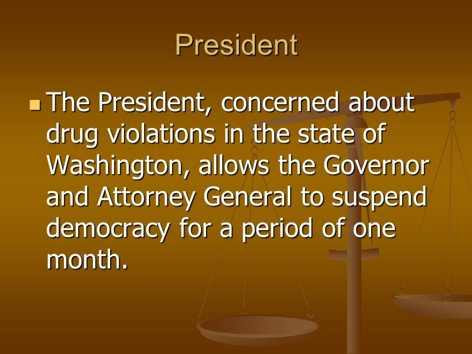President The President, concerned about drug violations in the state of Washington, allows the Governor and Attorney General to suspend democracy for