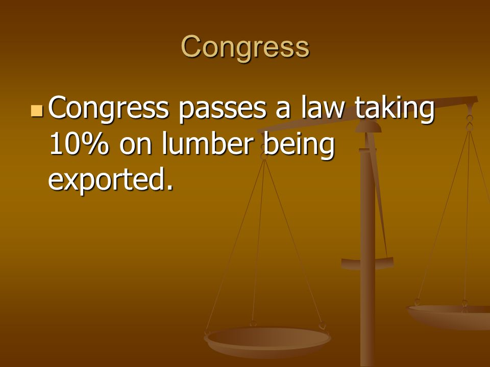 Congress Congress passes a law taking 10% on lumber being exported. Congress passes a law taking 10% on lumber being exported.