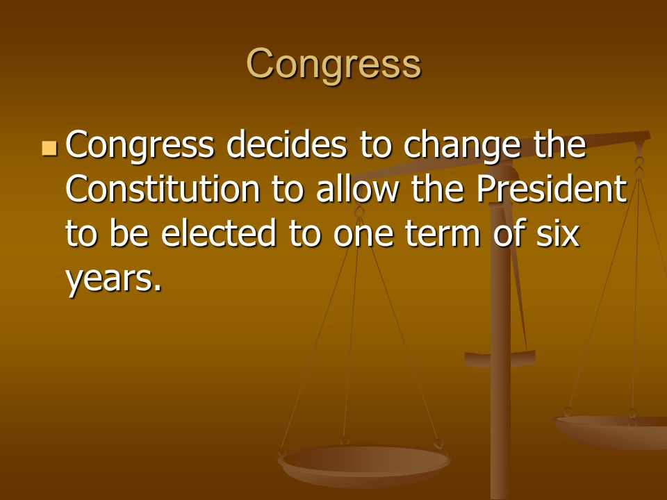 Congress Congress decides to change the Constitution to allow the President to be elected to one term of six years. Congress decides to change the Con