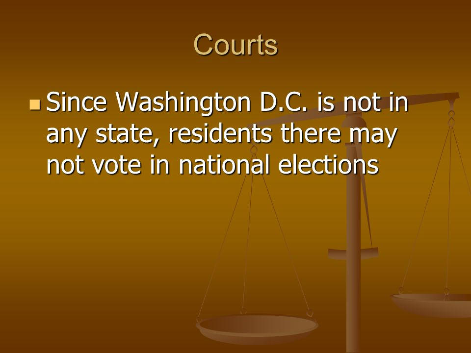Courts Since Washington D.C. is not in any state, residents there may not vote in national elections Since Washington D.C. is not in any state, reside
