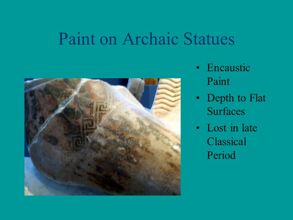 Paint on Archaic Statues Encaustic Paint Depth to Flat Surfaces Lost in late Classical Period