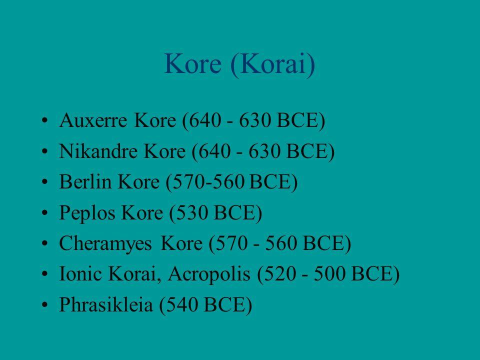 Kore (Korai) Auxerre Kore (640 - 630 BCE) Nikandre Kore (640 - 630 BCE) Berlin Kore (570-560 BCE) Peplos Kore (530 BCE) Cheramyes Kore (570 - 560 BCE)