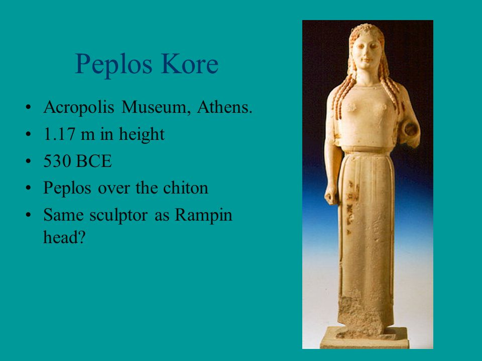 Peplos Kore Acropolis Museum, Athens. 1.17 m in height 530 BCE Peplos over the chiton Same sculptor as Rampin head?