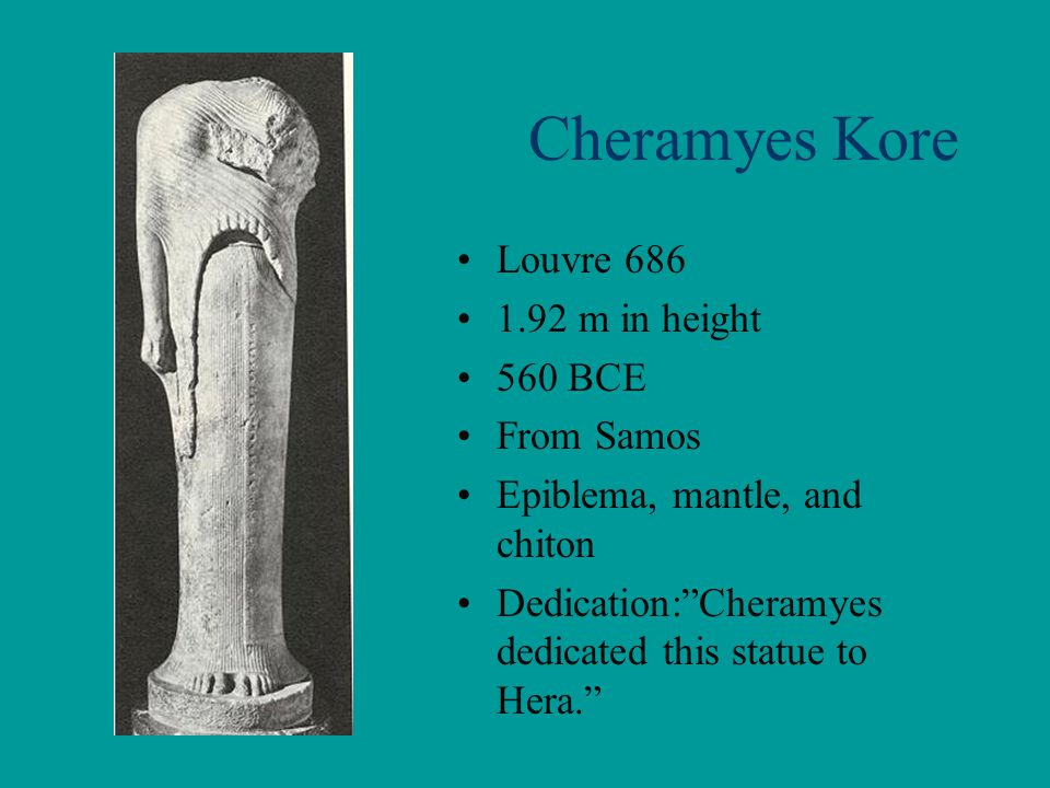 """Cheramyes Kore Louvre 686 1.92 m in height 560 BCE From Samos Epiblema, mantle, and chiton Dedication:""""Cheramyes dedicated this statue to Hera."""""""