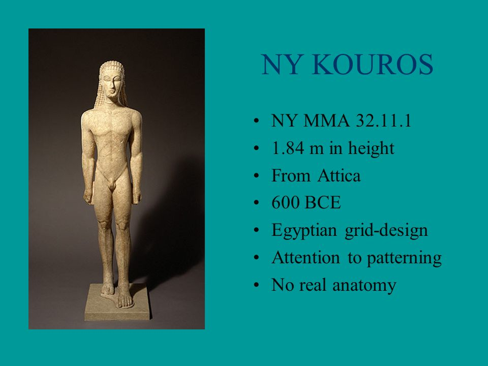 NY KOUROS NY MMA 32.11.1 1.84 m in height From Attica 600 BCE Egyptian grid-design Attention to patterning No real anatomy