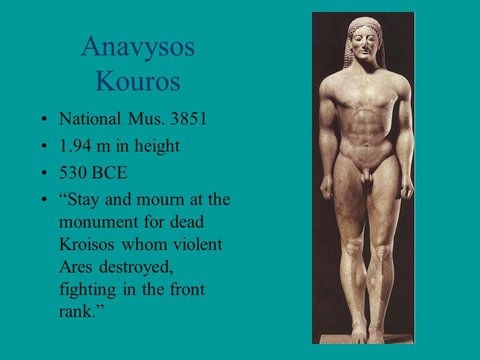 """Anavysos Kouros National Mus. 3851 1.94 m in height 530 BCE """"Stay and mourn at the monument for dead Kroisos whom violent Ares destroyed, fighting in"""