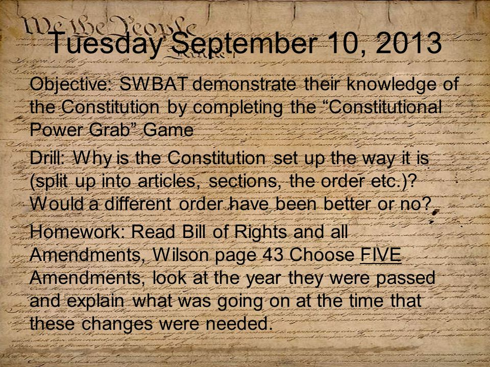 Tuesday September 10, 2013 Objective: SWBAT demonstrate their knowledge of the Constitution by completing the Constitutional Power Grab Game Drill: Why is the Constitution set up the way it is (split up into articles, sections, the order etc.).