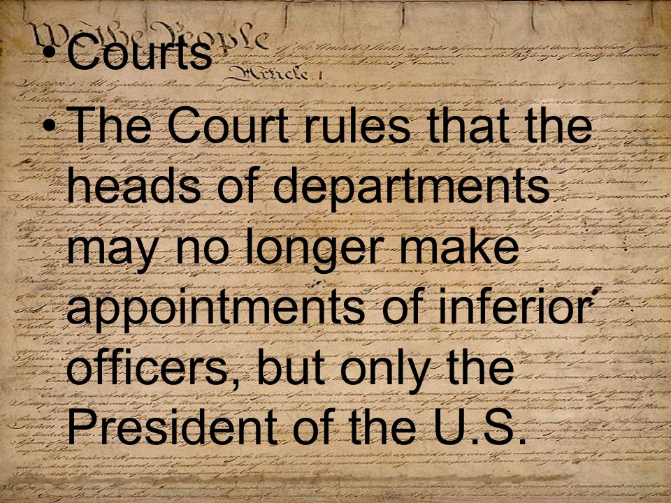 Courts The Court rules that the heads of departments may no longer make appointments of inferior officers, but only the President of the U.S.