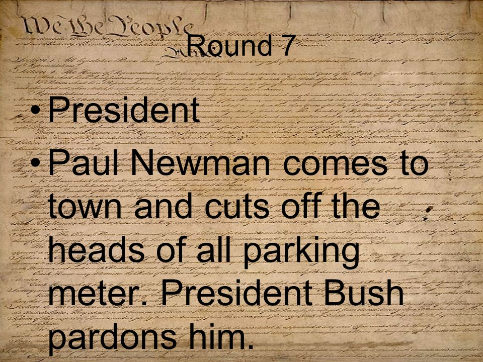 Round 7 President Paul Newman comes to town and cuts off the heads of all parking meter.