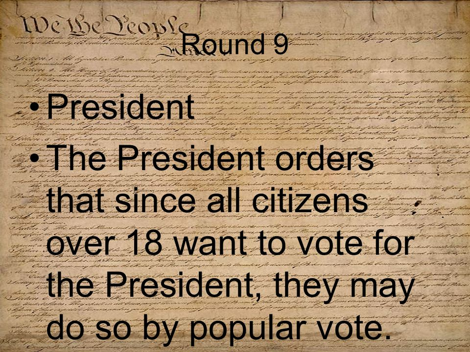 Round 9 President The President orders that since all citizens over 18 want to vote for the President, they may do so by popular vote.