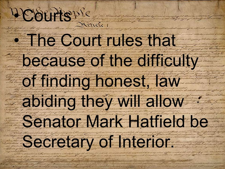 Courts The Court rules that because of the difficulty of finding honest, law abiding they will allow Senator Mark Hatfield be Secretary of Interior.