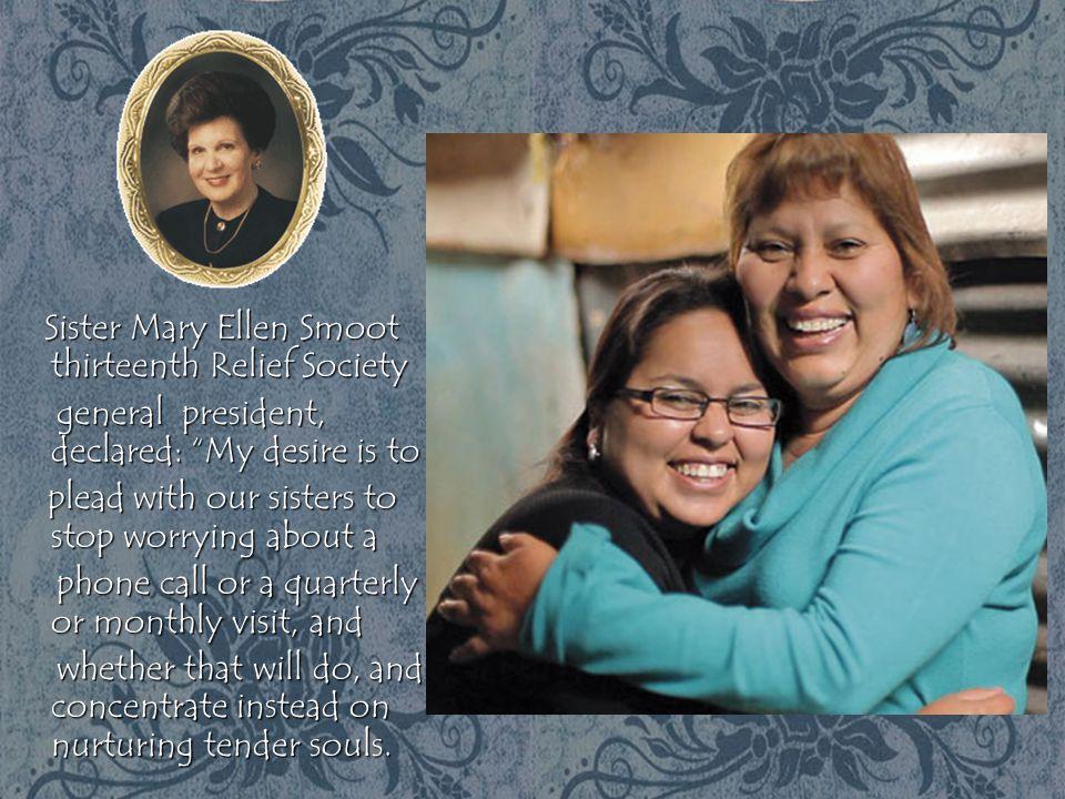 "Sister Mary Ellen Smoot thirteenth Relief Society Sister Mary Ellen Smoot thirteenth Relief Society general president, declared: ""My desire is to gene"