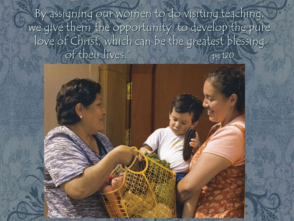 By assigning our women to do visiting teaching, we give them the opportunity to develop the pure love of Christ, which can be the greatest blessing of