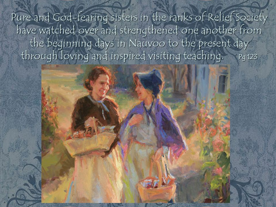 Pure and God-fearing sisters in the ranks of Relief Society have watched over and strengthened one another from the beginning days in Nauvoo to the pr