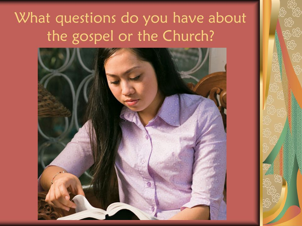 What questions do you have about the gospel or the Church?