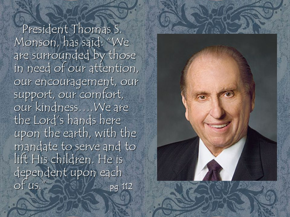 """President Thomas S. Monson, has said: """"We are surrounded by those in need of our attention, our encouragement, our support, our comfort, our kindness…"""