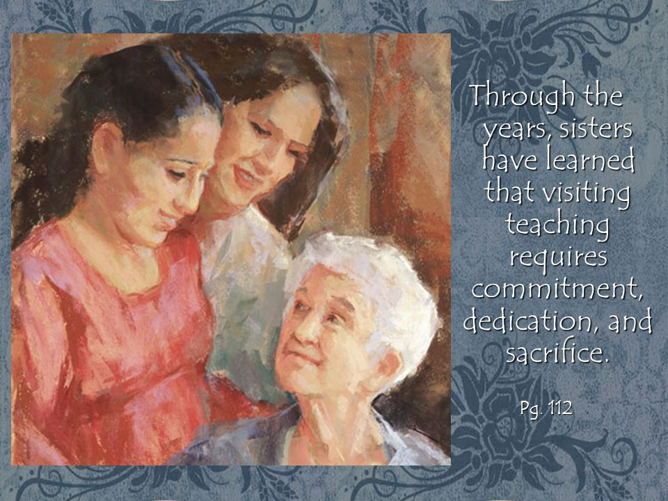 Through the years, sisters have learned that visiting teaching requires commitment, dedication, and sacrifice. Pg. 112