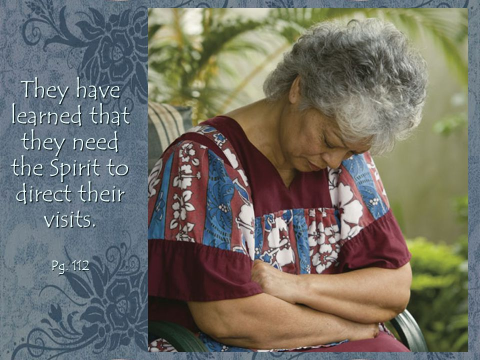 They have learned that they need the Spirit to direct their visits. Pg. 112